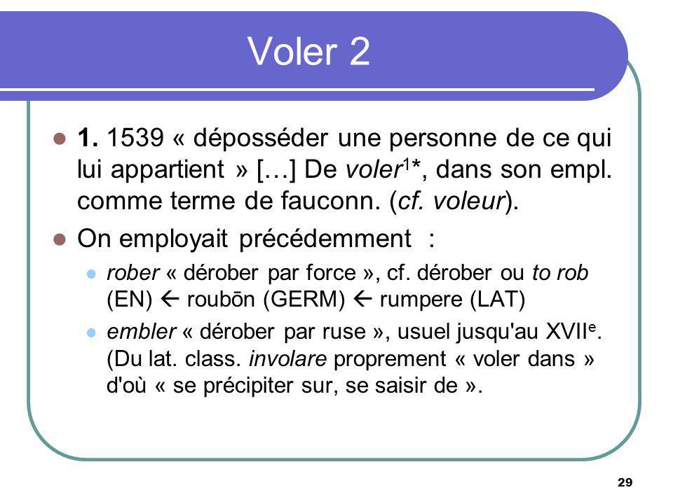 Voler 2 1. 1539 « déposséder une personne de ce qui lui appartient » […] De voler1*, dans son empl. comme terme de fauconn. (cf. voleur).